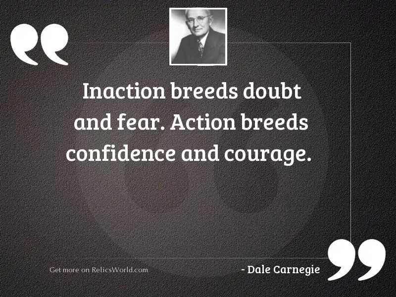 Inaction breeds doubt and fear.