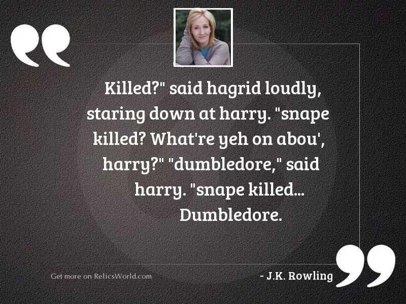 Killed?  said Hagrid loudly, staring