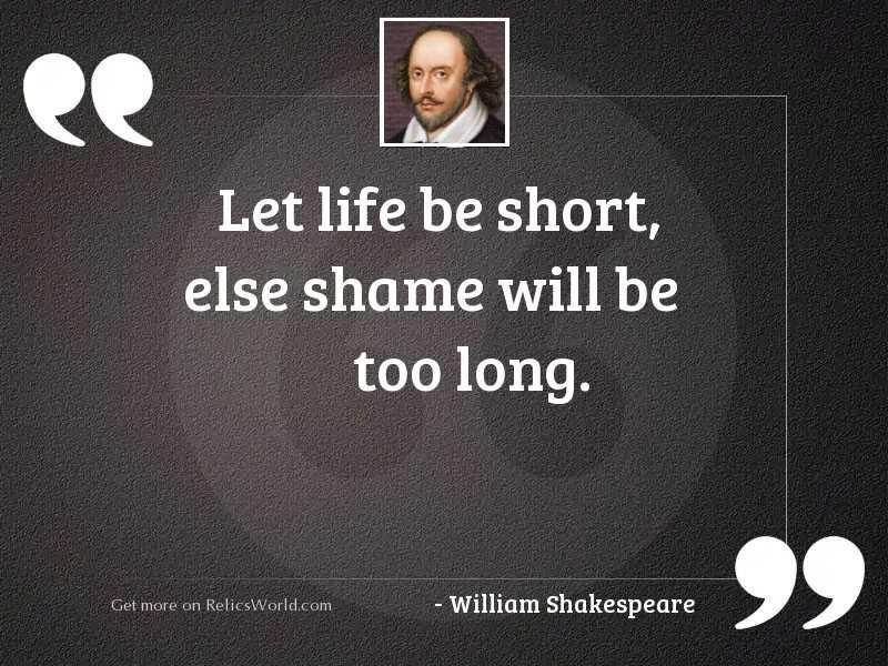Let life be short, else