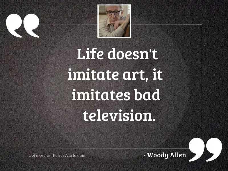 Life doesn't imitate art,