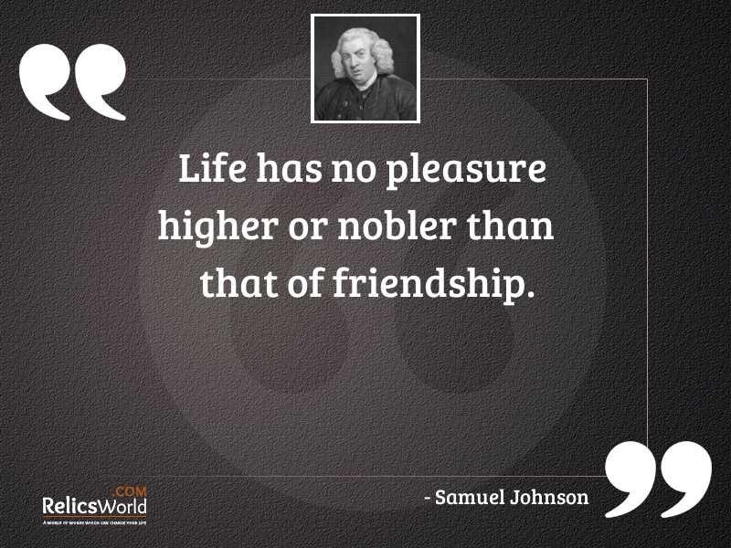 Life has no pleasure higher