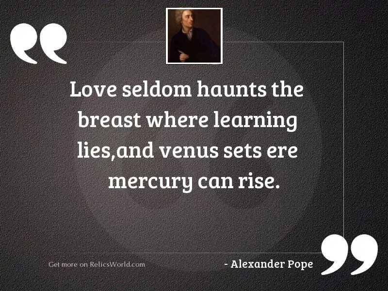 Love seldom haunts the breast