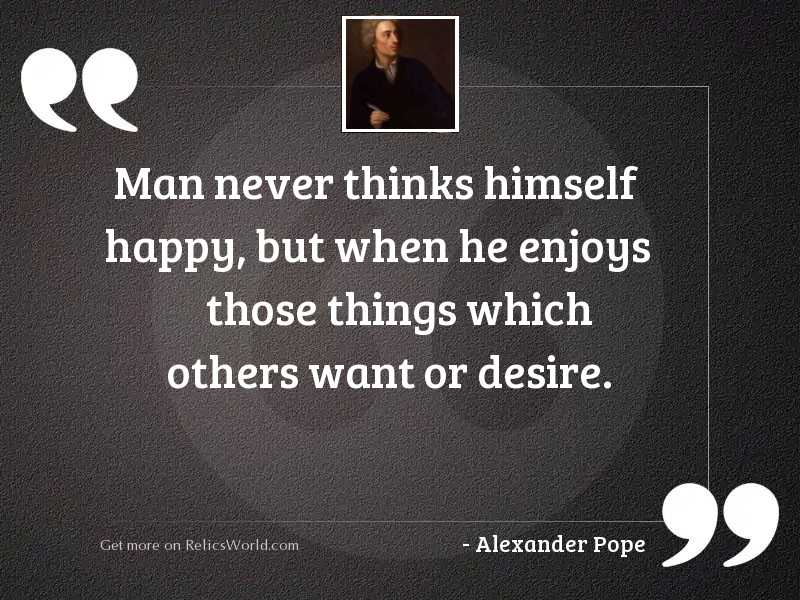 Man never thinks himself happy,