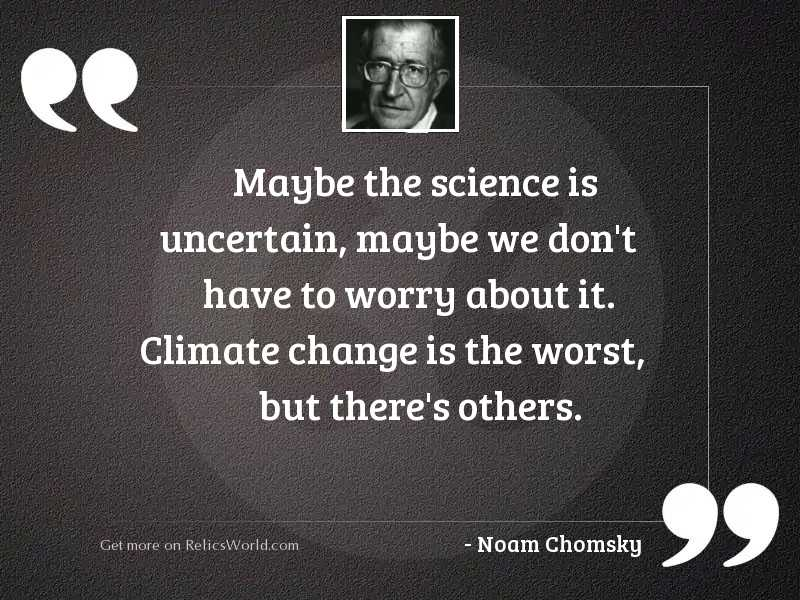 Maybe the science is uncertain,