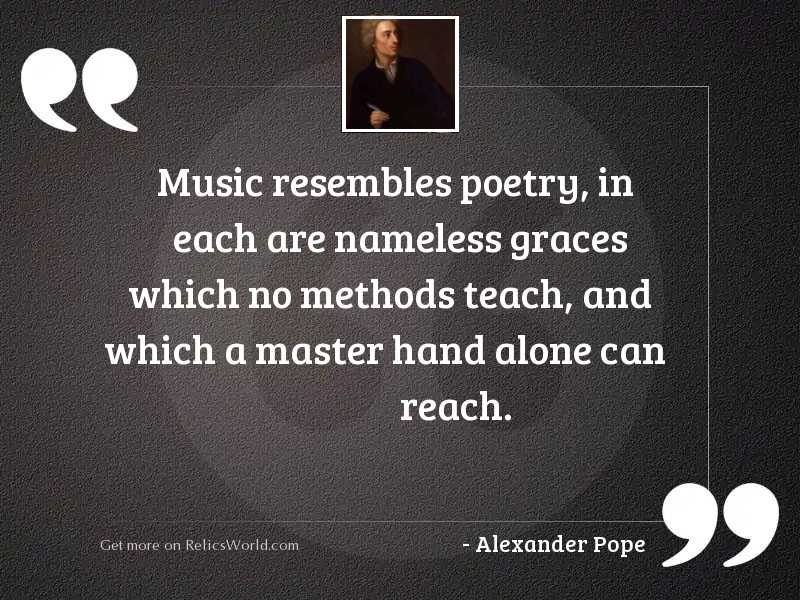 Music resembles poetry, in each