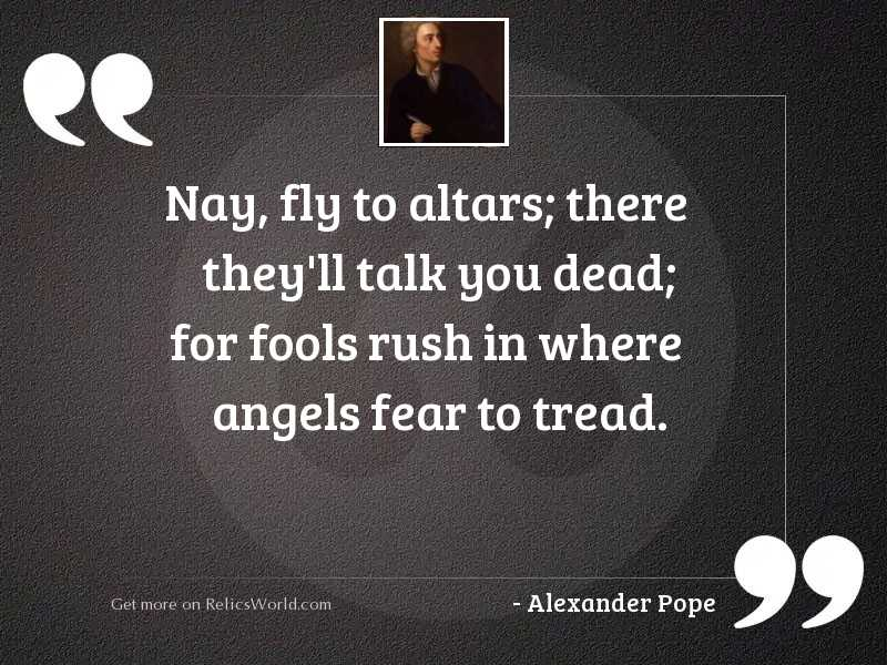 Nay, fly to altars; there