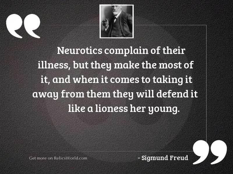 Neurotics complain of their illness,