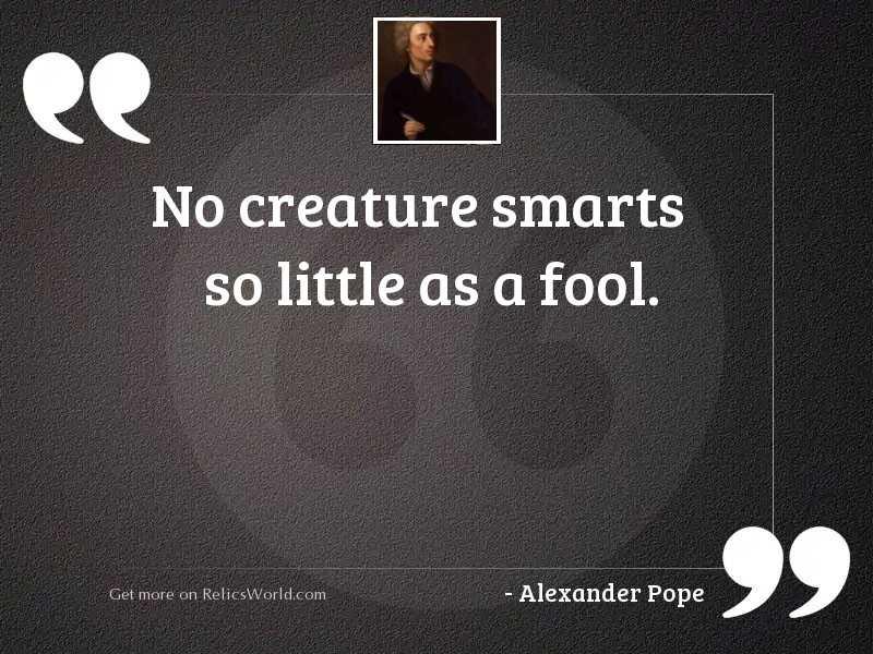 No creature smarts so little
