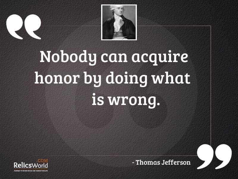 Nobody can acquire honor by