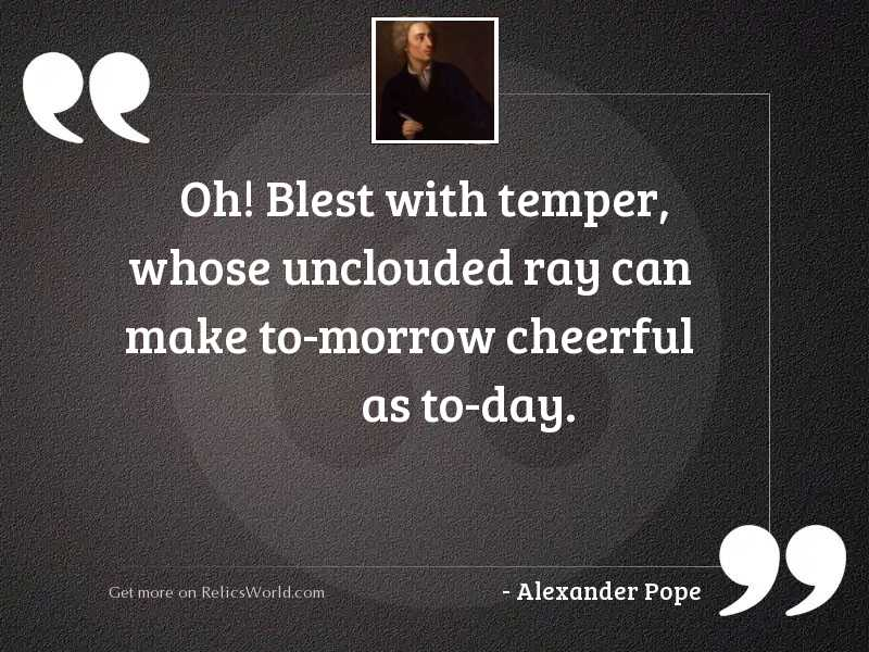 Oh! blest with temper, whose