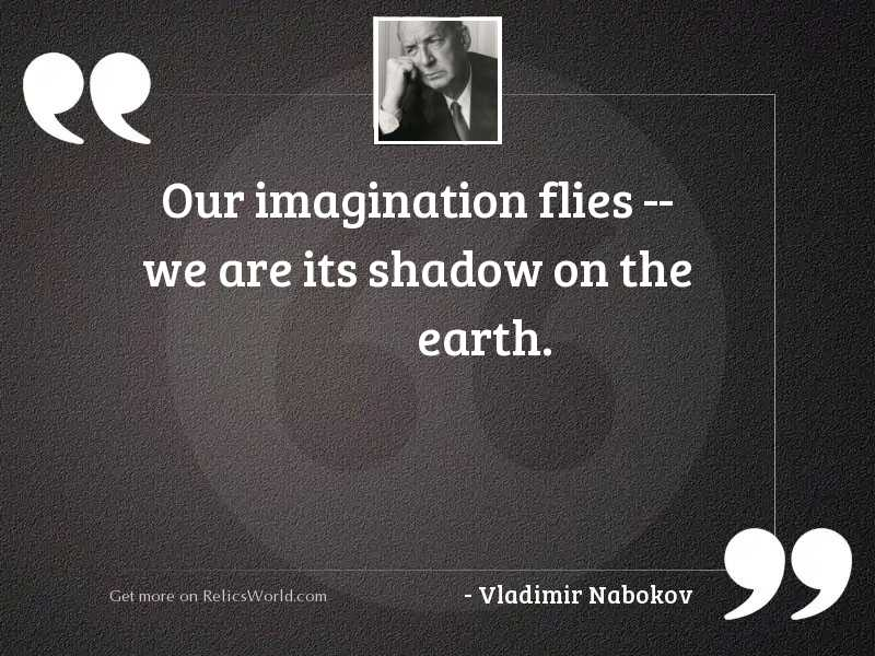 Our imagination flies -- we are
