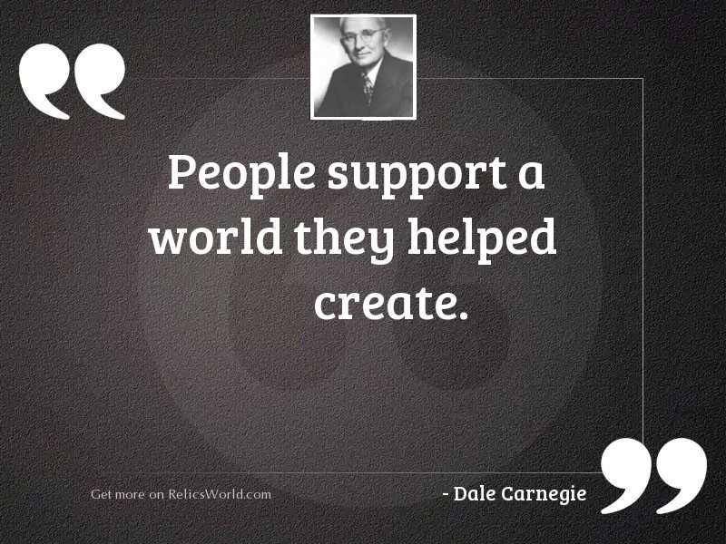 People support a world they