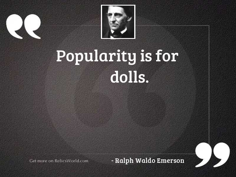 Popularity is for dolls.