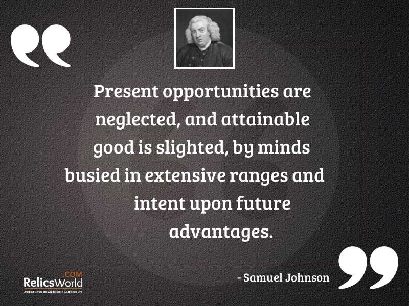 Present opportunities are neglected and