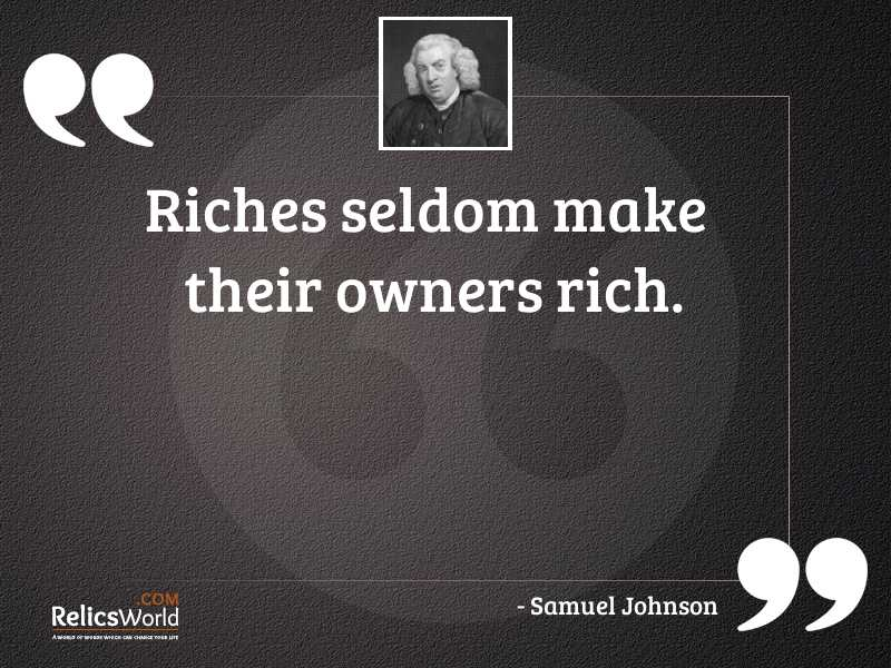 Riches seldom make their owners
