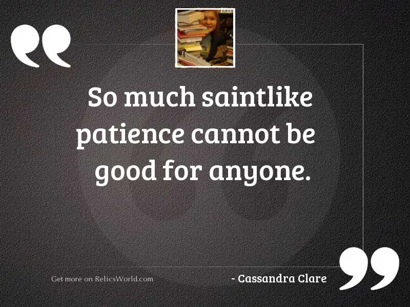 So much saintlike patience cannot