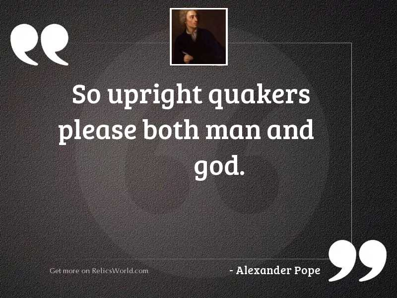 So upright Quakers please both