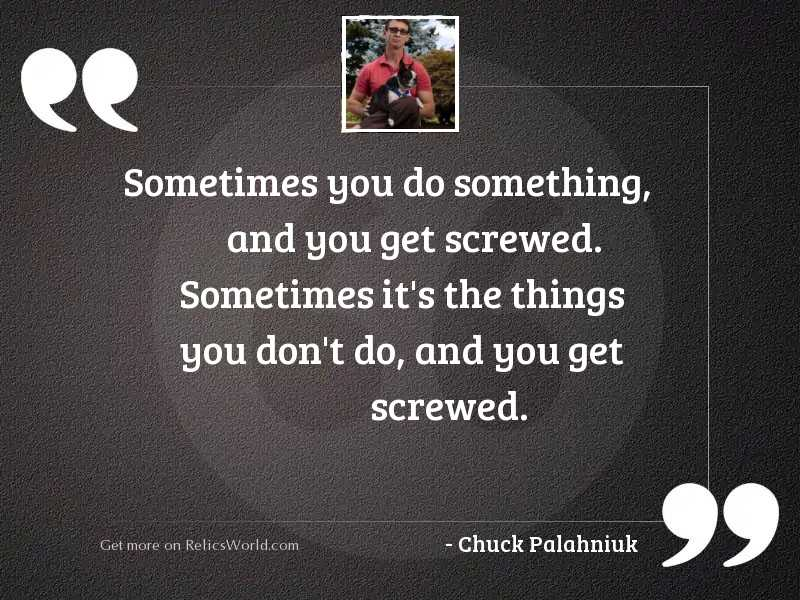 Sometimes you do something, and