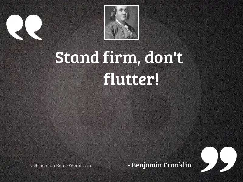 Stand firm, don't flutter!