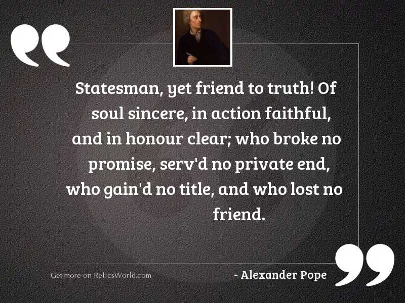 Statesman, yet friend to truth!