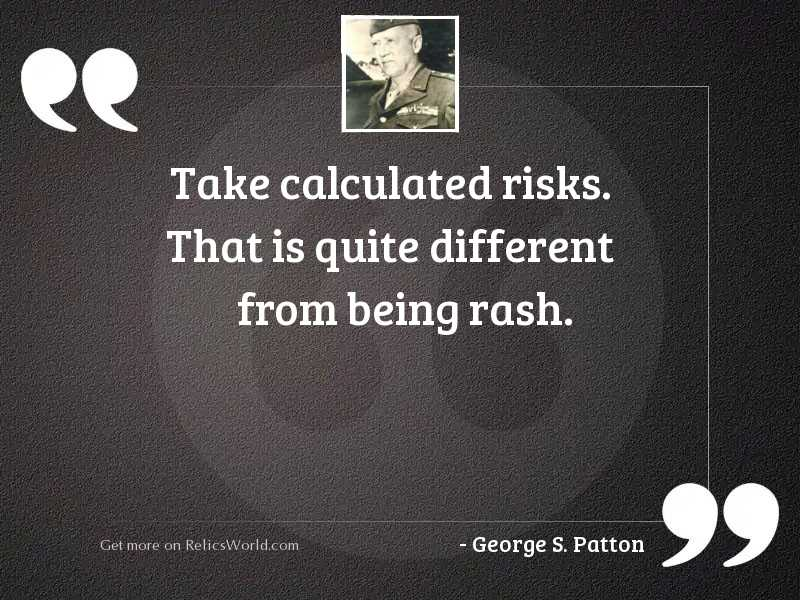 Take calculated risks. That is