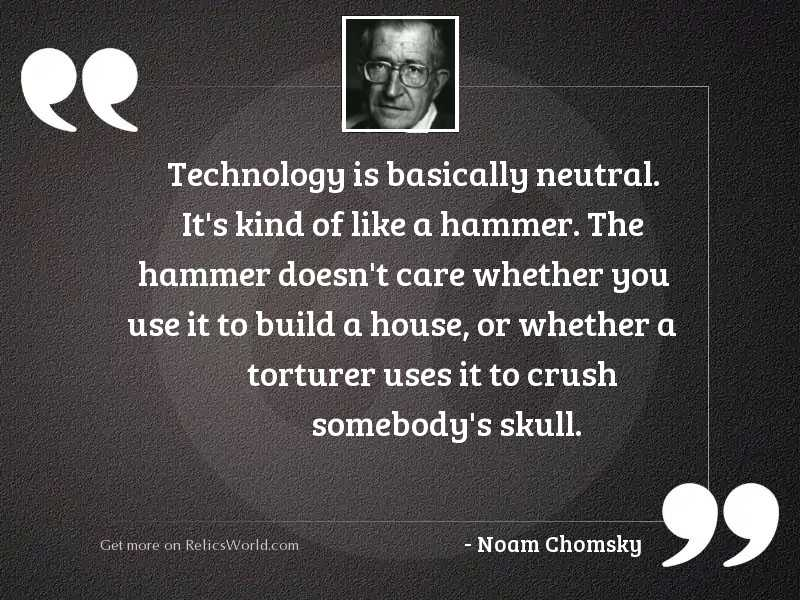 Technology is basically neutral. It'