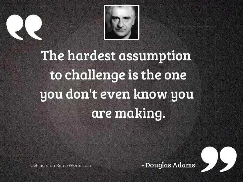 The hardest assumption to challenge