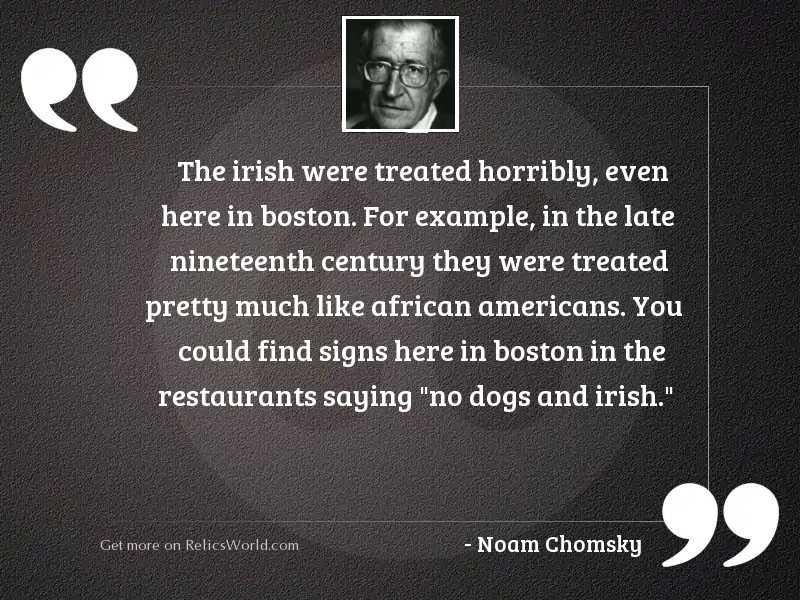 The Irish were treated horribly,