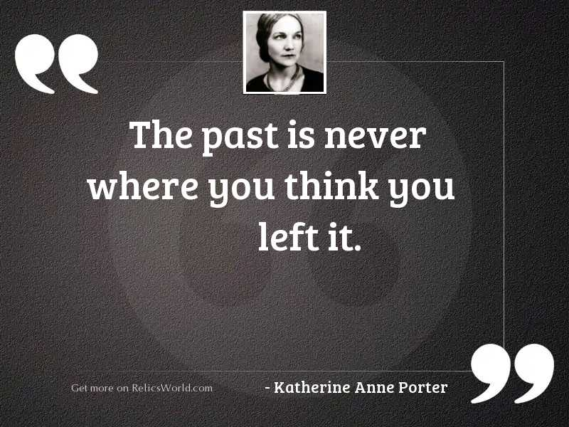 The past is never where