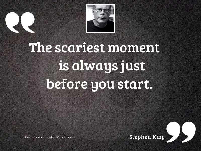 The scariest moment is always