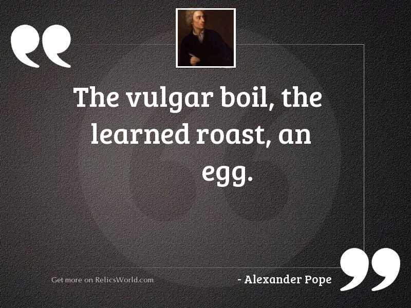 The vulgar boil, the learned