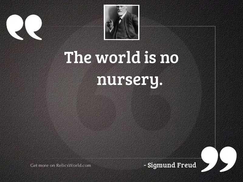 The world is no nursery.