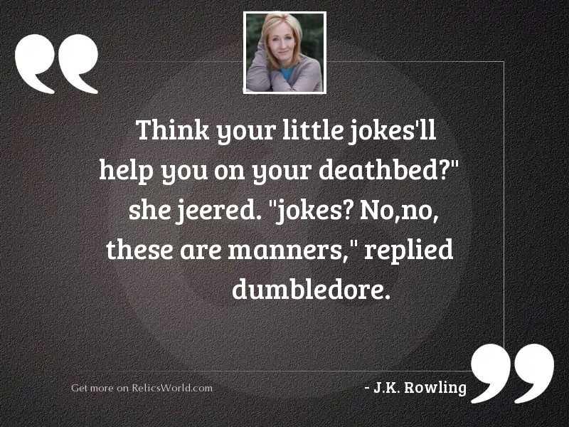 Think your little jokes'll