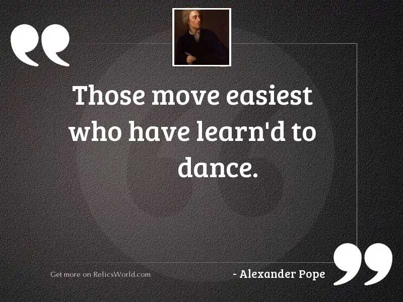 Those move easiest who have