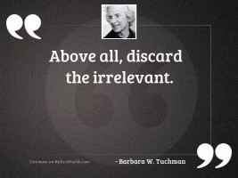 Above all discard the irrelevant