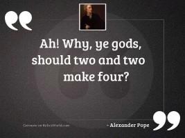 Ah! why, ye Gods, should