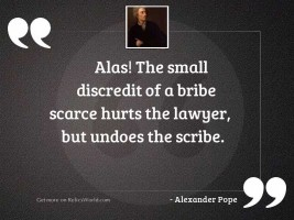 Alas! the small discredit of