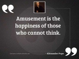 Amusement is the happiness of