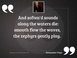 And soften'd sounds along