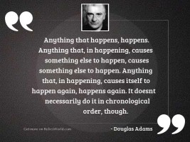 Anything that happens happens Anything