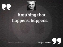 Anything that happens happens