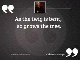 As the twig is bent,
