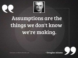 Assumptions are the things we