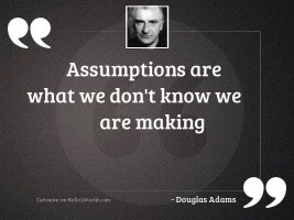 Assumptions are what we dont