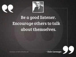 Be a good listener. Encourage
