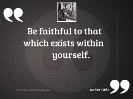 Be faithful to that which