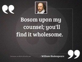 Bosom upon my counsel; You'