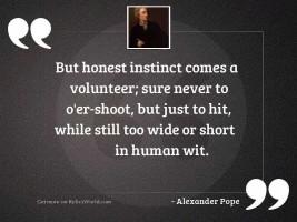 But honest instinct comes a