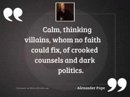 Calm, thinking villains, whom no