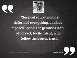 Classical education has deformed everything,